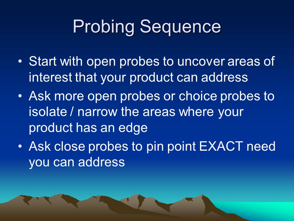 Probing Sequence Start with open probes to uncover areas of interest that your product can address Ask more open probes or choice probes to isolate /