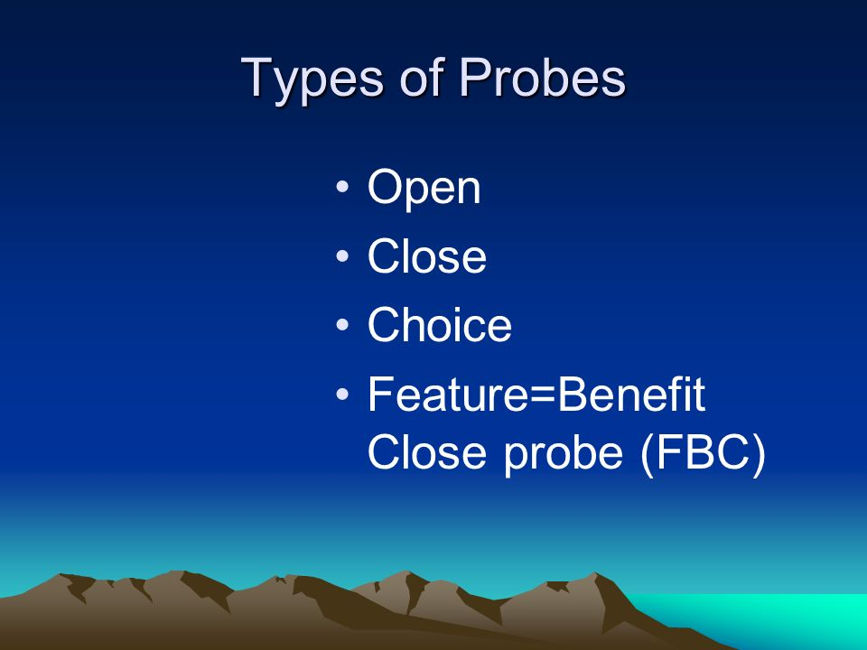 Types of Probes Open Close Choice Feature=Benefit Close probe (FBC)