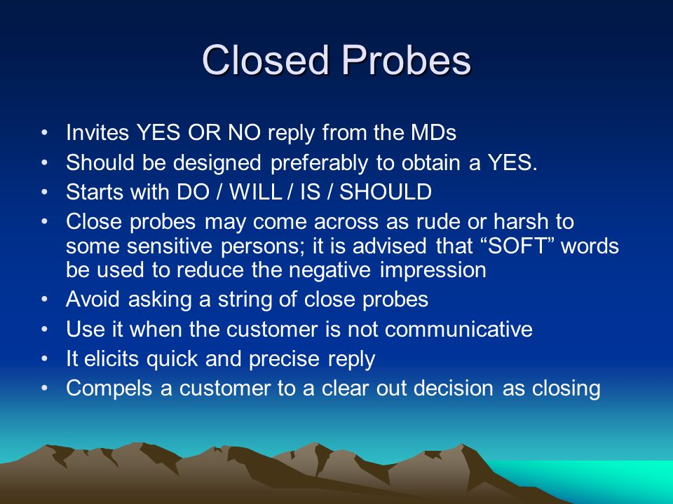 Closed Probes Invites YES OR NO reply from the MDs Should be designed preferably to obtain a YES. Starts with DO / WILL / IS / SHOULD Close probes may