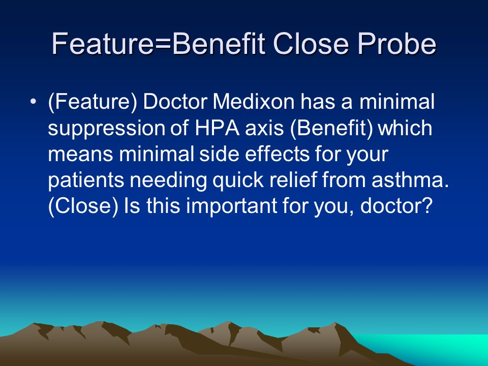 Feature=Benefit Close Probe (Feature) Doctor Medixon has a minimal suppression of HPA axis (Benefit) which means minimal side effects for your patient