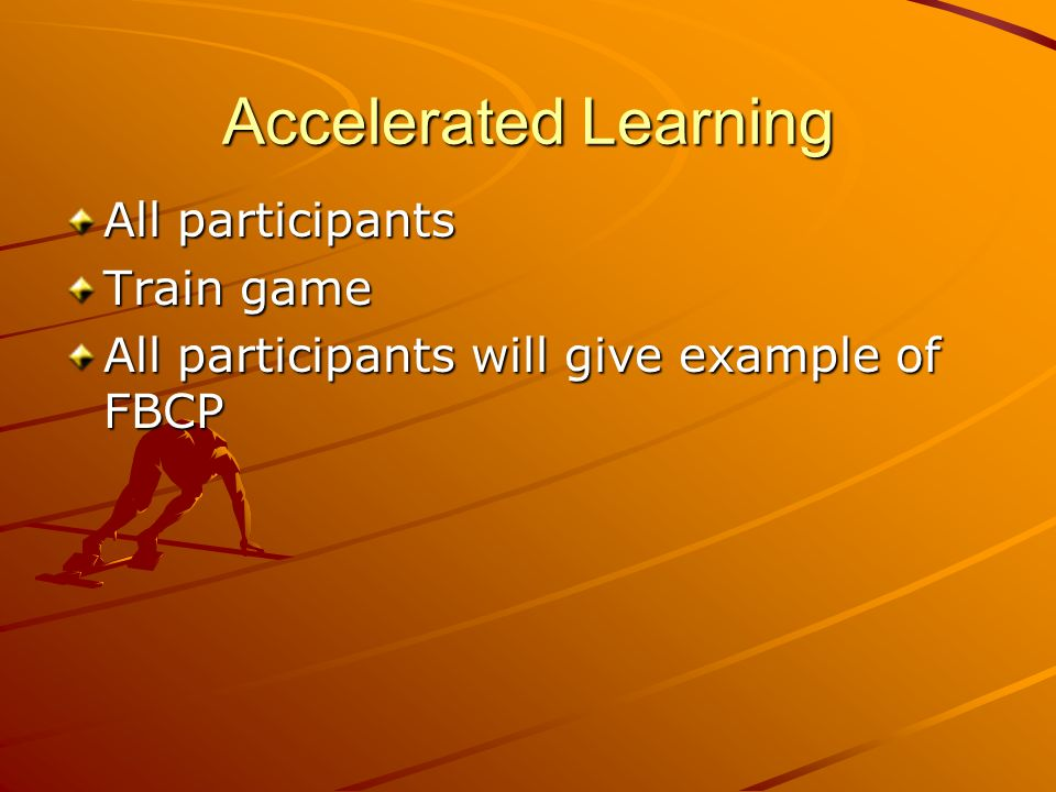 Accelerated Learning All participants Train game All participants will give example of FBCP