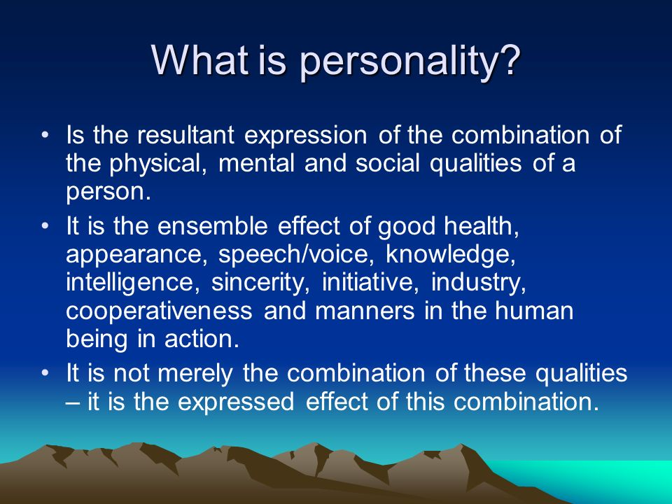What is personality? Is the resultant expression of the combination of the physical, mental and social qualities of a person. It is the ensemble effec