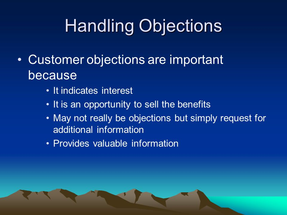 Customer objections are important because It indicates interest It is an opportunity to sell the benefits May not really be objections but simply requ