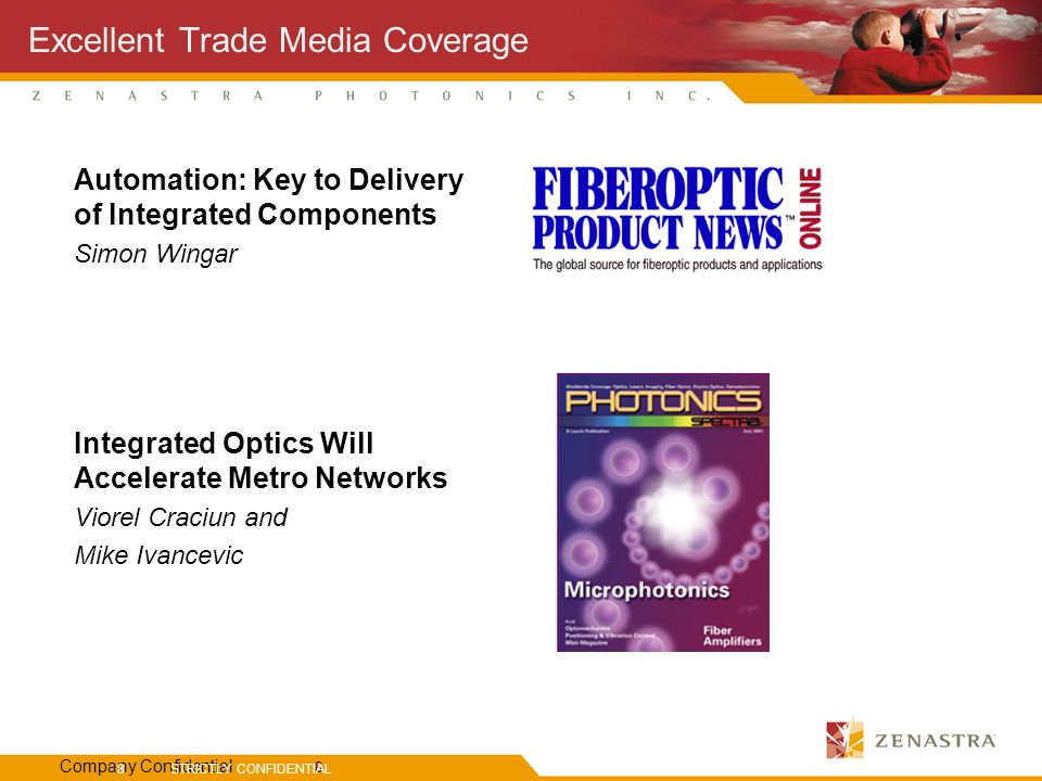 Company Confidential 8 STRICTLY CONFIDENTIAL 8 Excellent Trade Media Coverage Automation: Key to Delivery of Integrated Components Simon Wingar Integrated Optics Will Accelerate Metro Networks Viorel Craciun and Mike Ivancevic