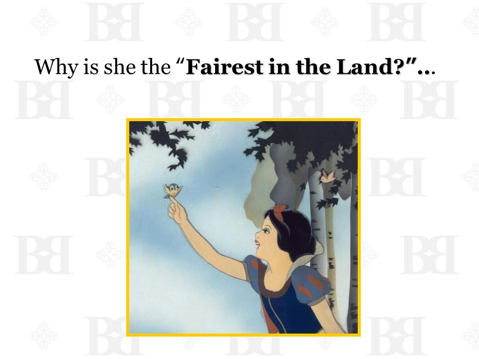 Fairest in the Land?.. Why is she the Fairest in the Land?...