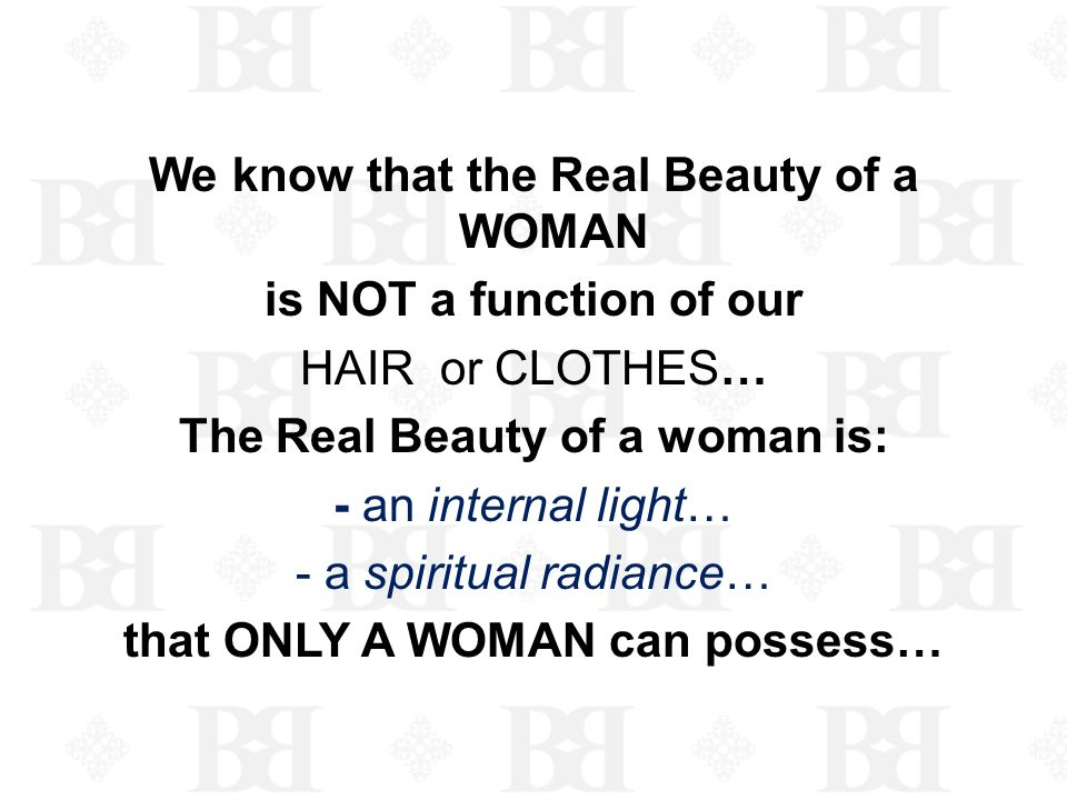 We know that the Real Beauty of a WOMAN is NOT a function of our HAIR or CLOTHES… The Real Beauty of a woman is: - an internal light… - a spiritual ra