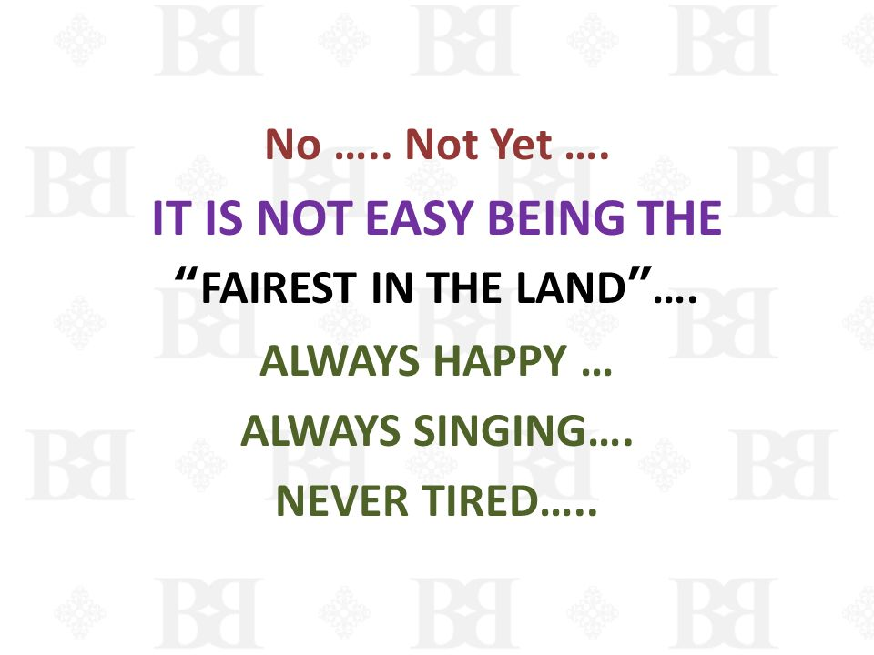 No ….. Not Yet …. IT IS NOT EASY BEING THE FAIREST IN THE LAND…. ALWAYS HAPPY … ALWAYS SINGING…. NEVER TIRED…..