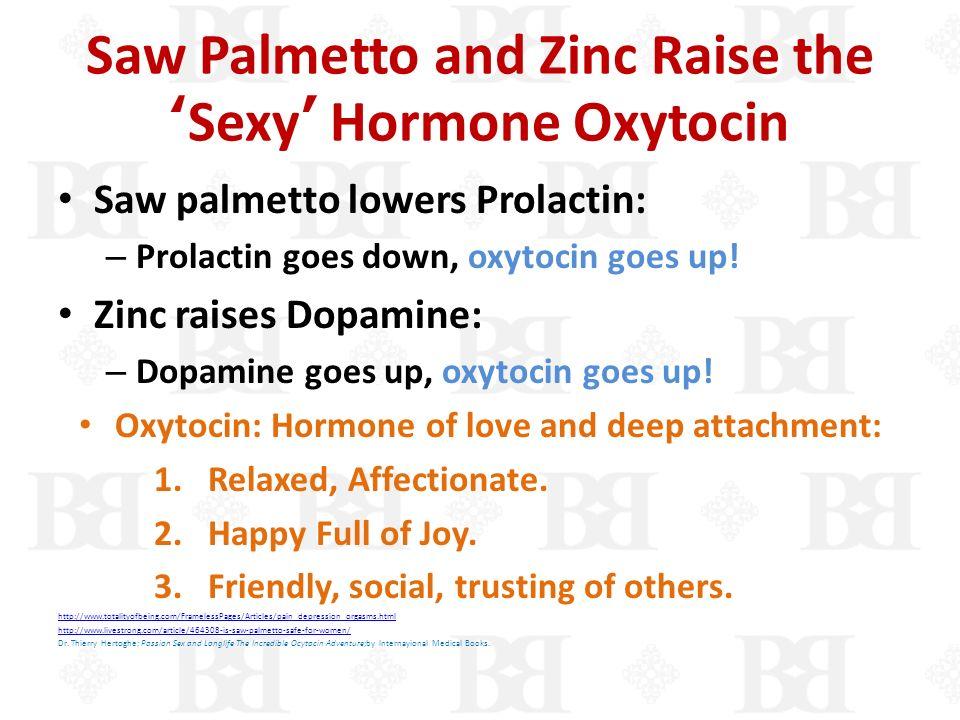 Saw Palmetto and Zinc Raise theSexy Hormone Oxytocin Saw palmetto lowers Prolactin: – Prolactin goes down, oxytocin goes up! Zinc raises Dopamine: – D