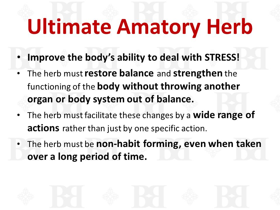 Ultimate Amatory Herb Improve the bodys ability to deal with STRESS! The herb must restore balance and strengthen the functioning of the body without