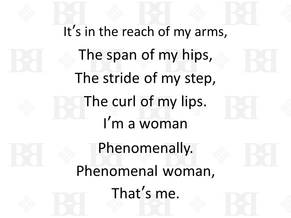 Its in the reach of my arms, The span of my hips, The stride of my step, The curl of my lips. Im a woman Phenomenally. Phenomenal woman, Thats me.