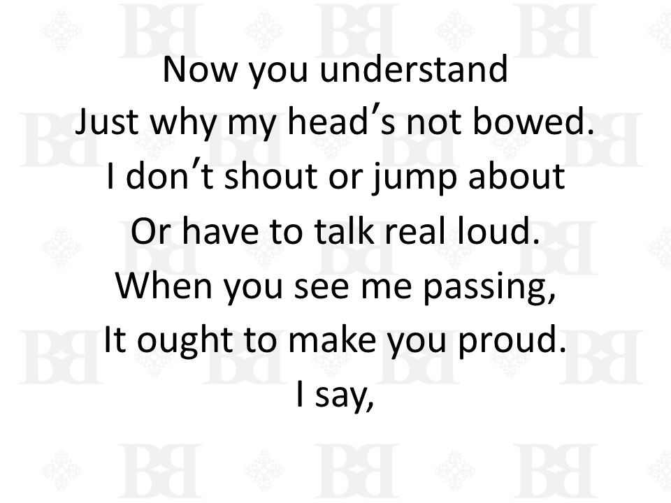 Now you understand Just why my heads not bowed. I dont shout or jump about Or have to talk real loud. When you see me passing, It ought to make you pr