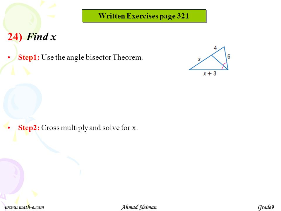 Find x Step1: Use the angle bisector Theorem. Step2: Cross multiply and solve for x. Written Exercises page 321 24)