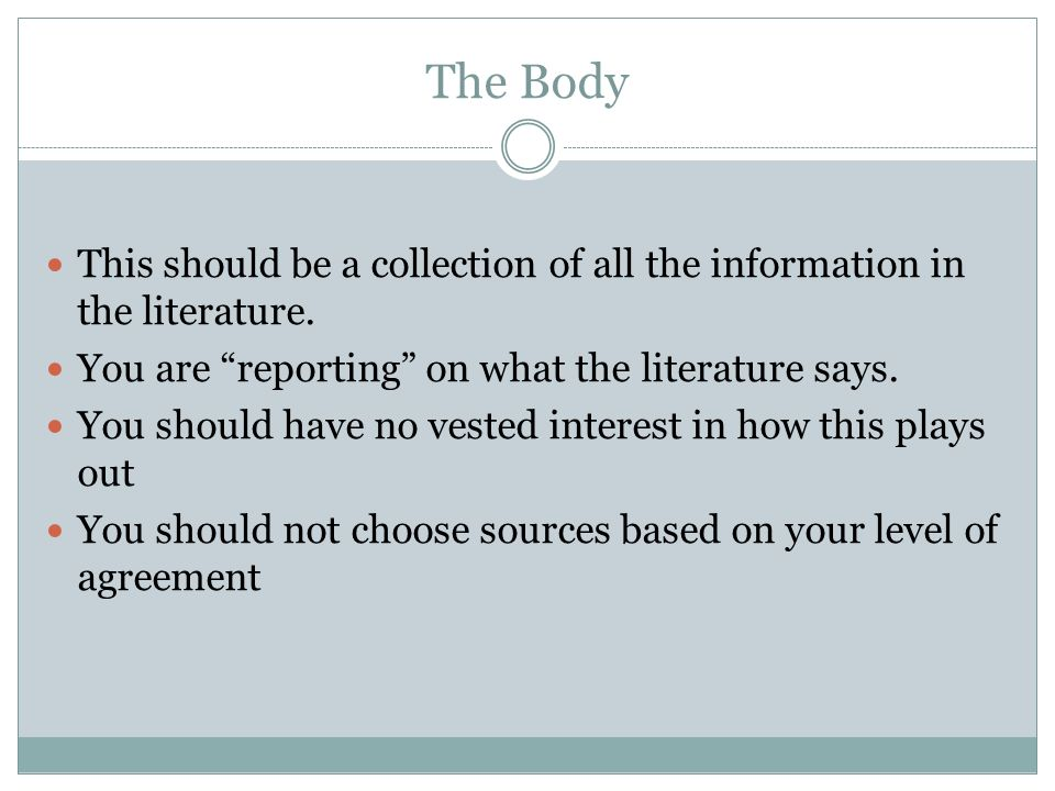 The Body This should be a collection of all the information in the literature. You are reporting on what the literature says. You should have no veste