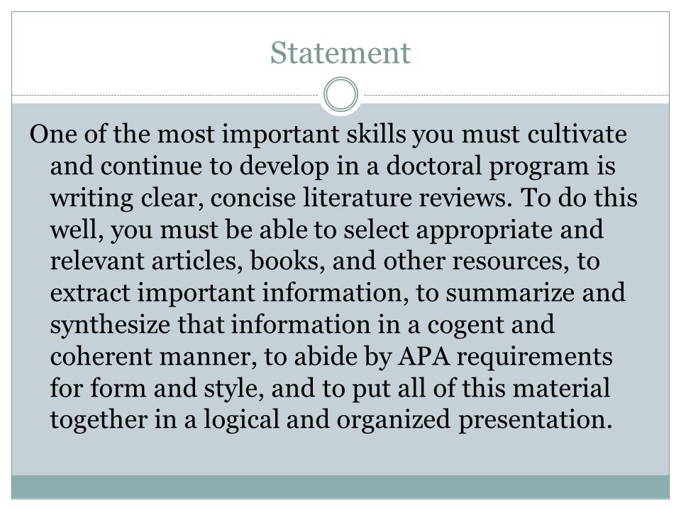 Statement One of the most important skills you must cultivate and continue to develop in a doctoral program is writing clear, concise literature revie