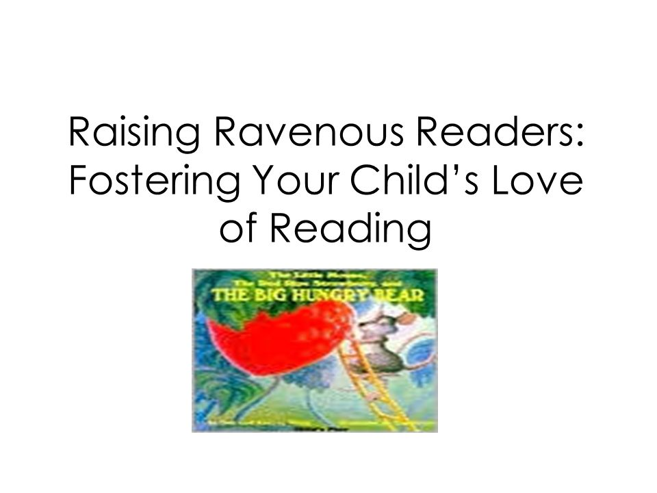 Raising Ravenous Readers: Fostering Your Childs Love of Reading