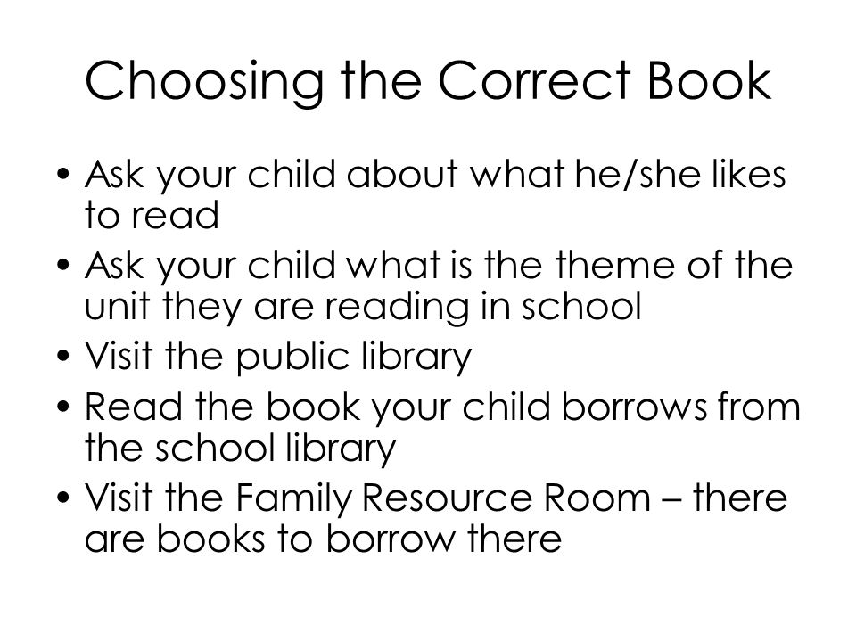 Choosing the Correct Book Ask your child about what he/she likes to read Ask your child what is the theme of the unit they are reading in school Visit the public library Read the book your child borrows from the school library Visit the Family Resource Room – there are books to borrow there