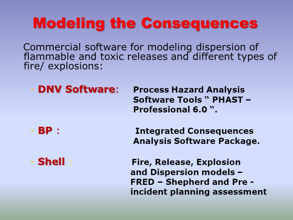 Modeling the Consequences Commercial software for modeling dispersion of flammable and toxic releases and different types of fire/ explosions: DNV Sof