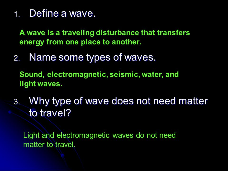 1. Define a wave. 2. Name some types of waves. 3. Why type of wave does not need matter to travel? A wave is a traveling disturbance that transfers en