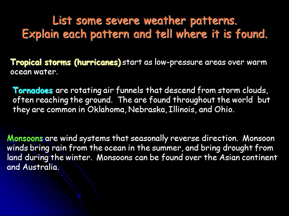 List some severe weather patterns. Explain each pattern and tell where it is found. Tropical storms (hurricanes) Tropical storms (hurricanes) start as