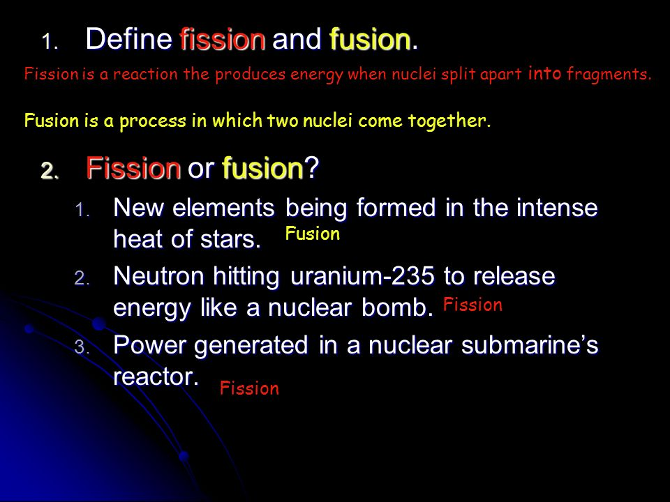 1. Define fission and fusion. 2. Fission or fusion? 1. New elements being formed in the intense heat of stars. 2. Neutron hitting uranium-235 to relea