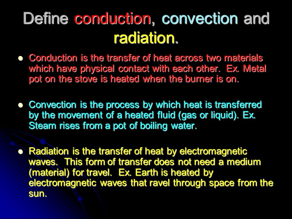 Define conduction, convection and radiation. Conduction is the transfer of heat across two materials which have physical contact with each other. Ex.