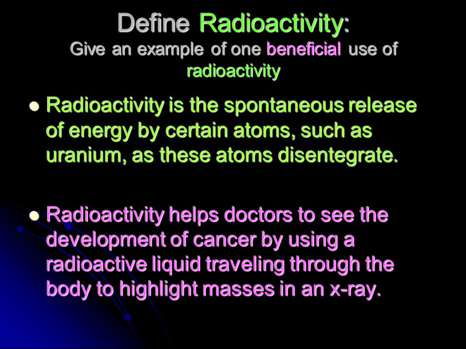 Define Radioactivity: Give an example of one beneficial use of radioactivity Radioactivity is the spontaneous release of energy by certain atoms, such