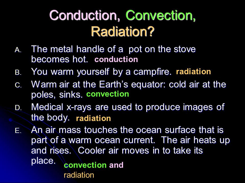 Conduction, Convection, Radiation? A. The metal handle of a pot on the stove becomes hot. B. You warm yourself by a campfire. C. Warm air at the Earth