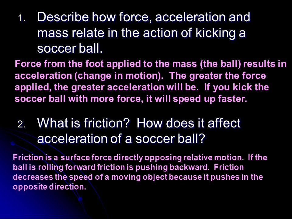 1. Describe how force, acceleration and mass relate in the action of kicking a soccer ball. 2. What is friction? How does it affect acceleration of a