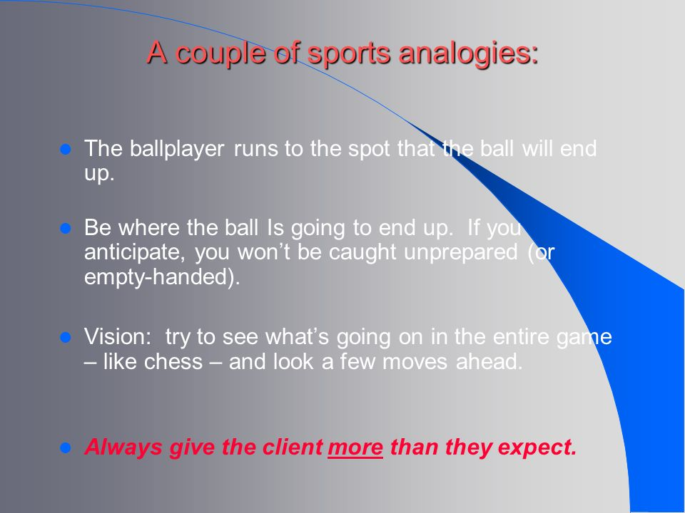 A couple of sports analogies: A couple of sports analogies: The ballplayer runs to the spot that the ball will end up. Be where the ball Is going to e