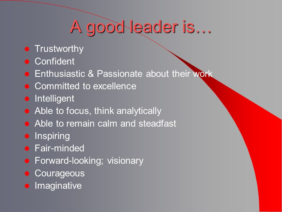 A good leader is … Trustworthy Confident Enthusiastic & Passionate about their work Committed to excellence Intelligent Able to focus, think analytica