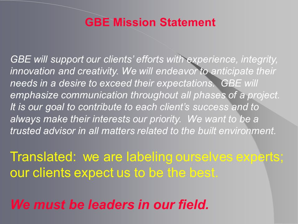 GBE Mission Statement GBE will support our clients efforts with experience, integrity, innovation and creativity. We will endeavor to anticipate their