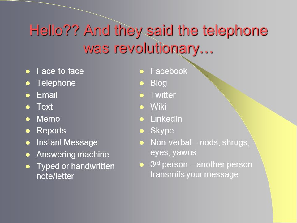 Hello?? And they said the telephone was revolutionary… Face-to-face Telephone Email Text Memo Reports Instant Message Answering machine Typed or handw