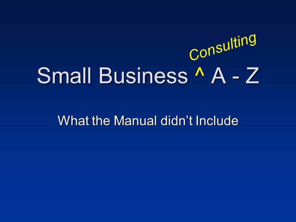 Small Business ^ A - Z What the Manual didnt Include Consulting