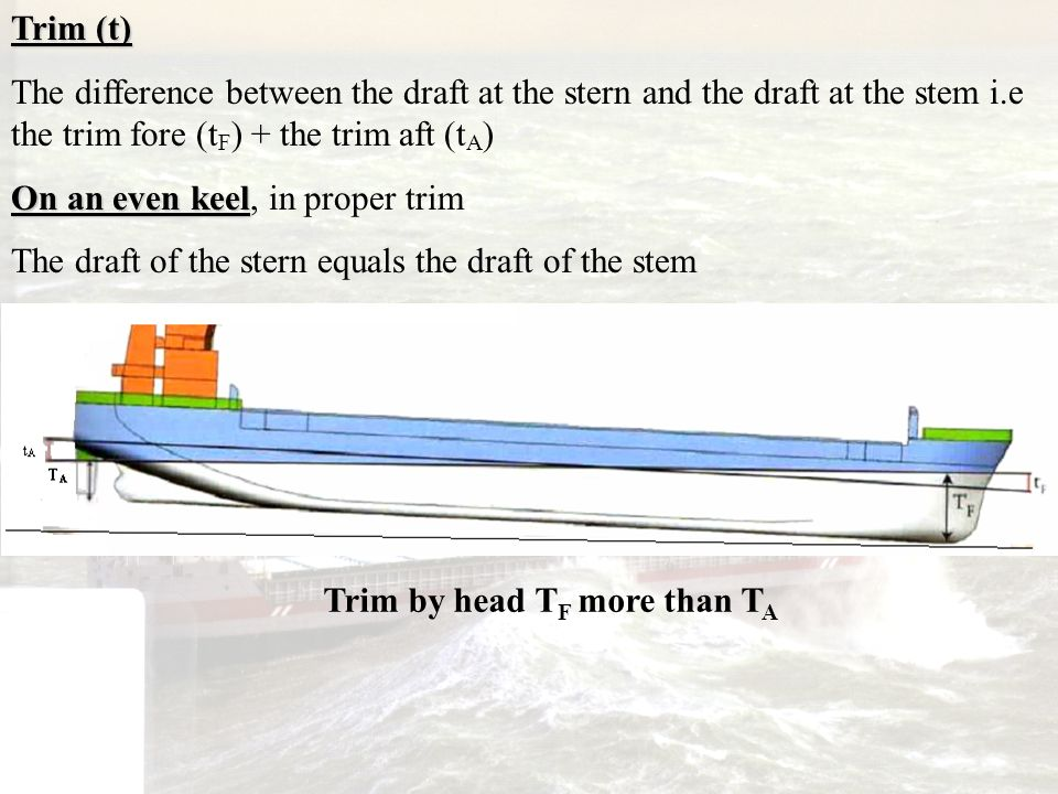 Trim (t) The difference between the draft at the stern and the draft at the stem i.e the trim fore (t F ) + the trim aft (t A ) On an even keel On an
