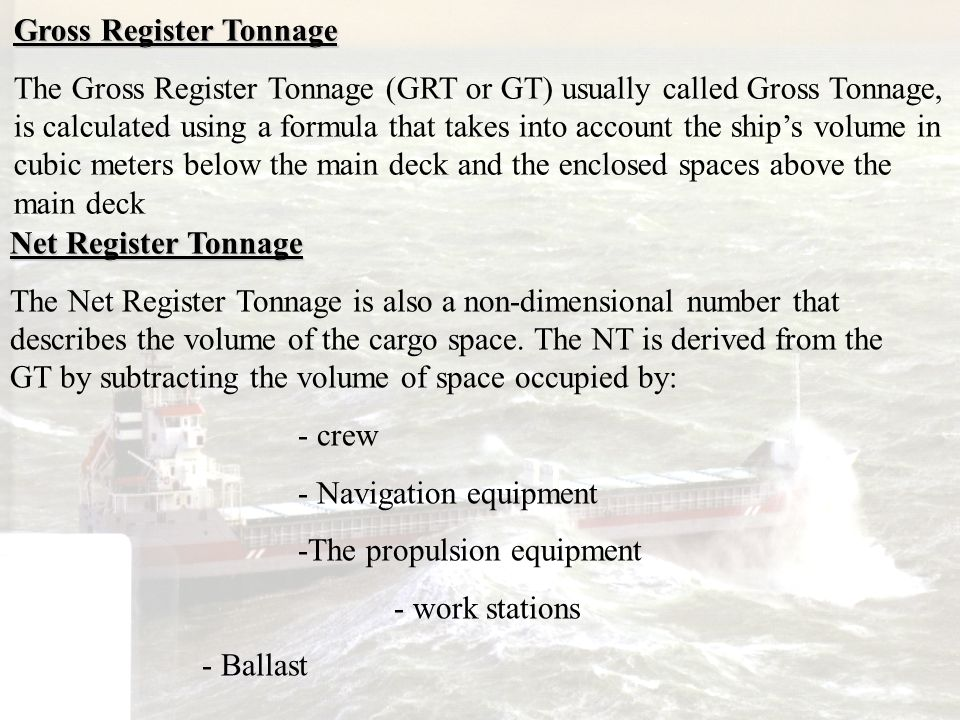 Gross Register Tonnage The Gross Register Tonnage (GRT or GT) usually called Gross Tonnage, is calculated using a formula that takes into account the