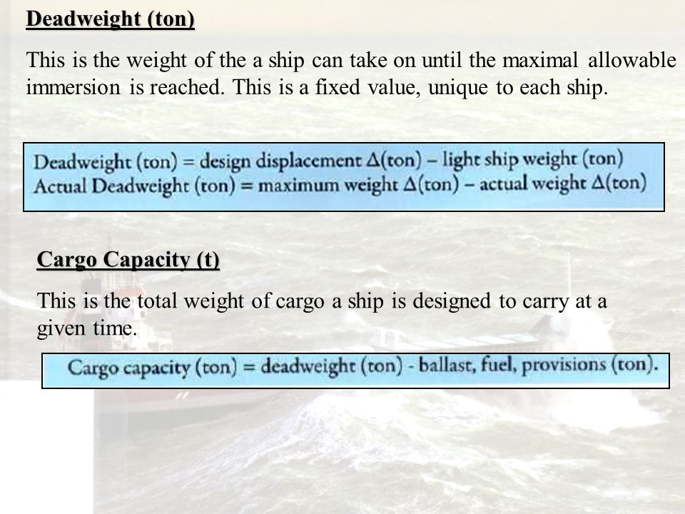 Deadweight (ton) This is the weight of the a ship can take on until the maximal allowable immersion is reached. This is a fixed value, unique to each