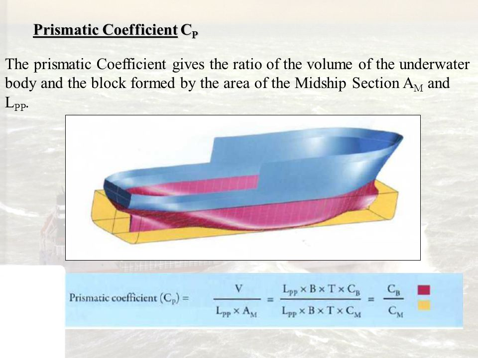 Prismatic Coefficient C P The prismatic Coefficient gives the ratio of the volume of the underwater body and the block formed by the area of the Midsh
