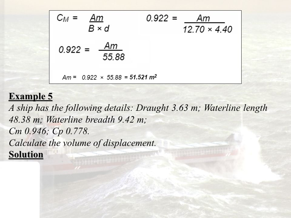 Example 5 A ship has the following details: Draught 3.63 m; Waterline length 48.38 m; Waterline breadth 9.42 m; Cm 0.946; Cp 0.778. Calculate the volu