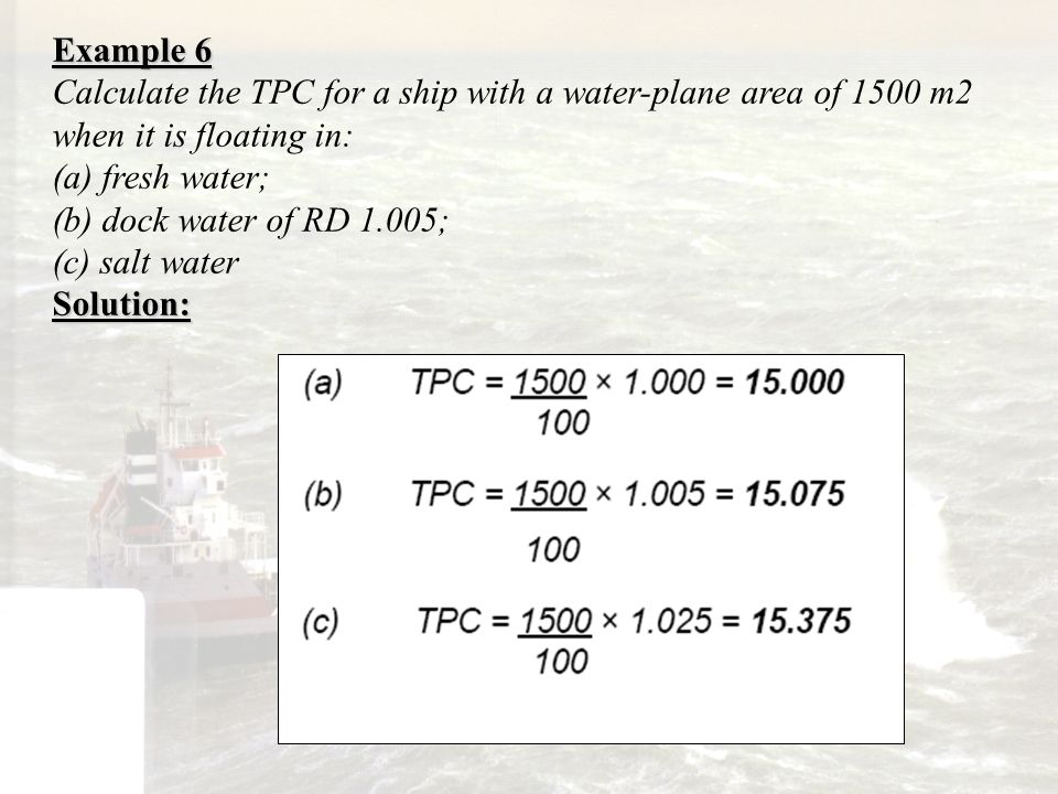 Example 6 Calculate the TPC for a ship with a water-plane area of 1500 m2 when it is floating in: (a) fresh water; (b) dock water of RD 1.005; (c) sal