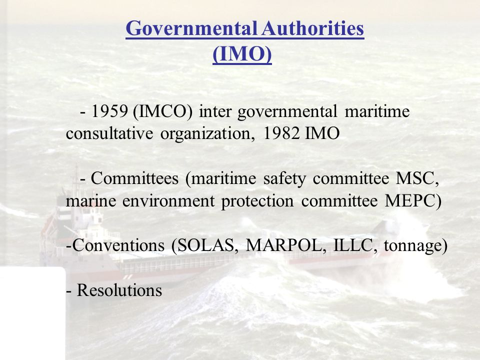 Governmental Authorities (IMO) - 1959 (IMCO) inter governmental maritime consultative organization, 1982 IMO - Committees (maritime safety committee M