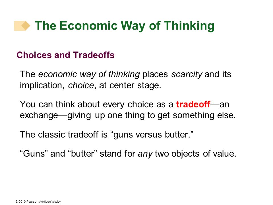 © 2010 Pearson Addison-Wesley The Economic Way of Thinking Choices and Tradeoffs The economic way of thinking places scarcity and its implication, cho
