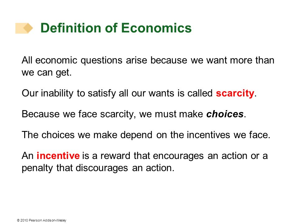 © 2010 Pearson Addison-Wesley Definition of Economics All economic questions arise because we want more than we can get. Our inability to satisfy all