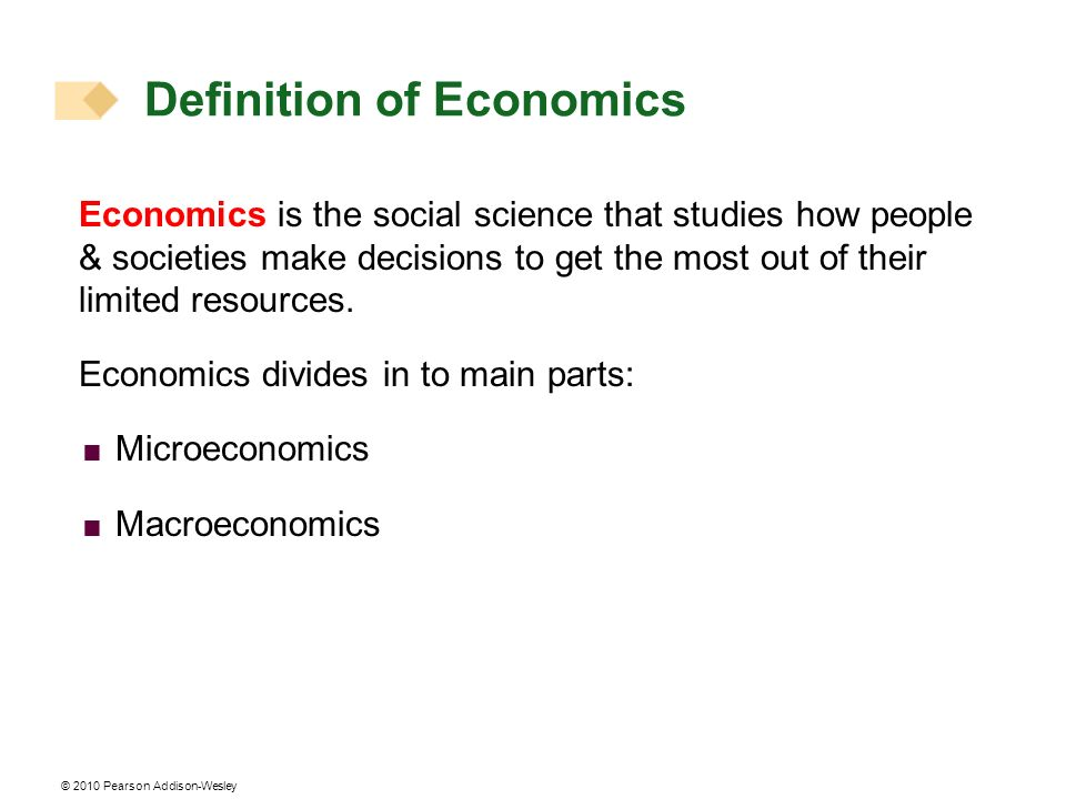 © 2010 Pearson Addison-Wesley Economics is the social science that studies how people & societies make decisions to get the most out of their limited