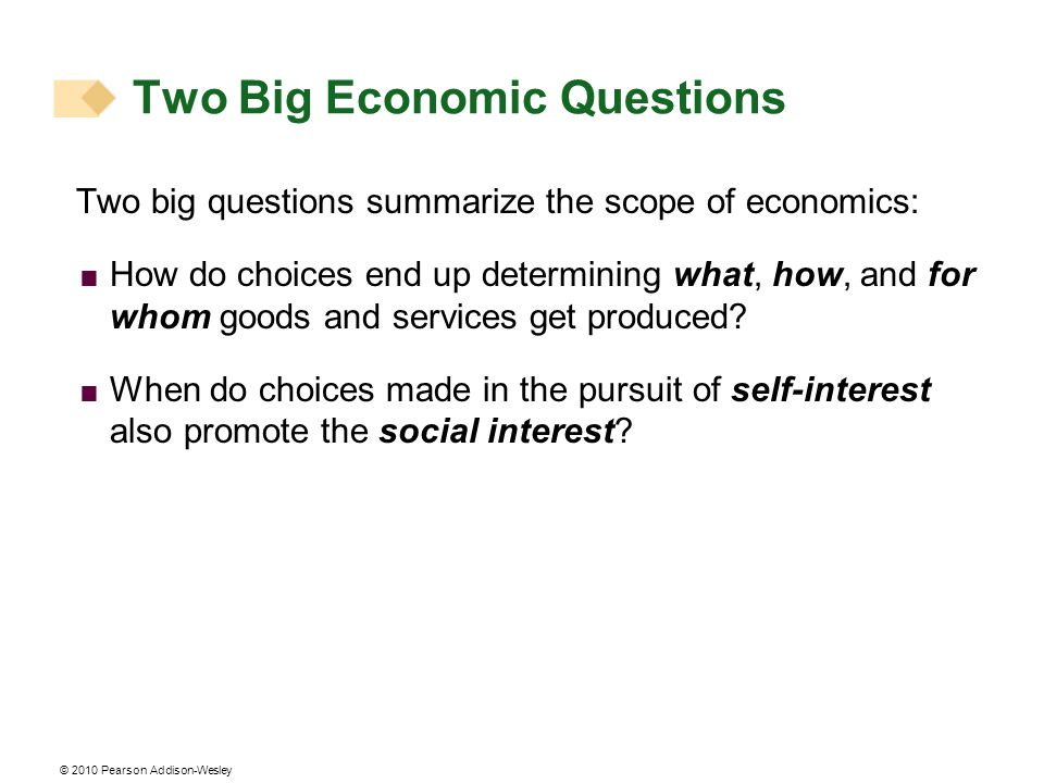© 2010 Pearson Addison-Wesley Two Big Economic Questions Two big questions summarize the scope of economics: How do choices end up determining what, h