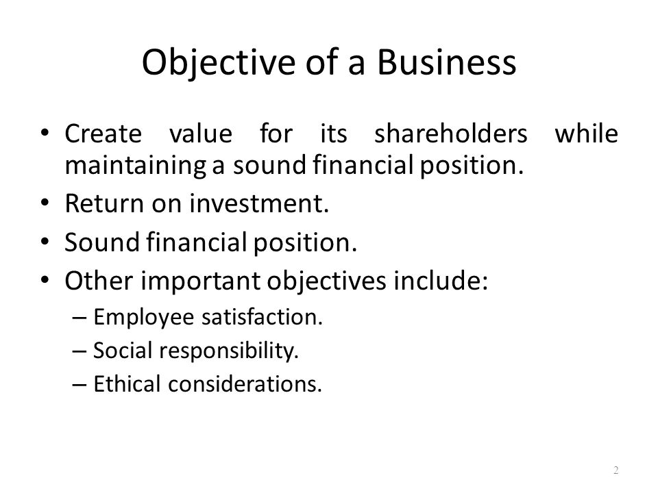 Objective of a Business Create value for its shareholders while maintaining a sound financial position. Return on investment. Sound financial position