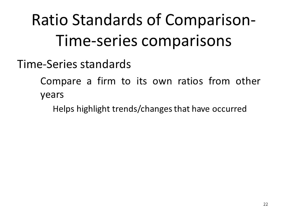 22 Ratio Standards of Comparison- Time-series comparisons Time-Series standards Compare a firm to its own ratios from other years Helps highlight tren
