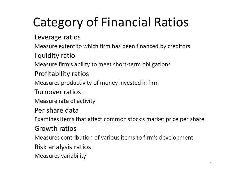 23 Category of Financial Ratios Leverage ratios Measure extent to which firm has been financed by creditors liquidity ratio Measure firms ability to m