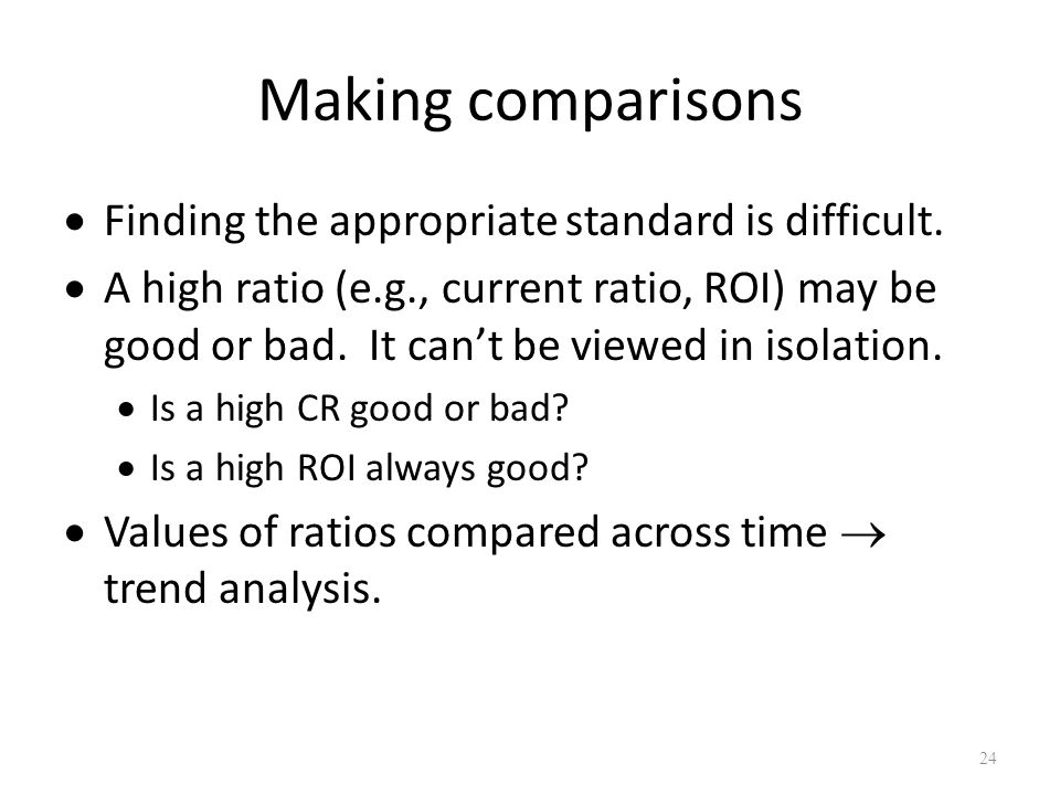 Making comparisons Finding the appropriate standard is difficult. A high ratio (e.g., current ratio, ROI) may be good or bad. It cant be viewed in iso