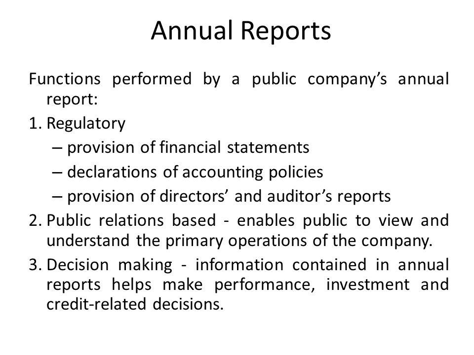 Annual Reports Functions performed by a public companys annual report: 1.Regulatory – provision of financial statements – declarations of accounting p