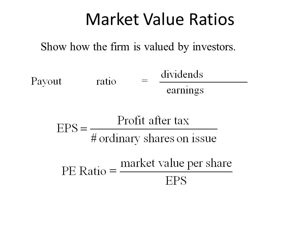 Market Value Ratios Show how the firm is valued by investors.